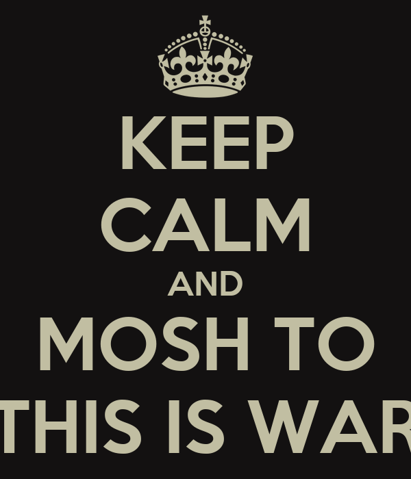 KEEP CALM AND MOSH TO THIS IS WAR