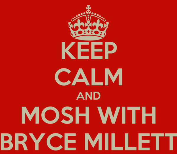 KEEP CALM AND MOSH WITH BRYCE MILLETT