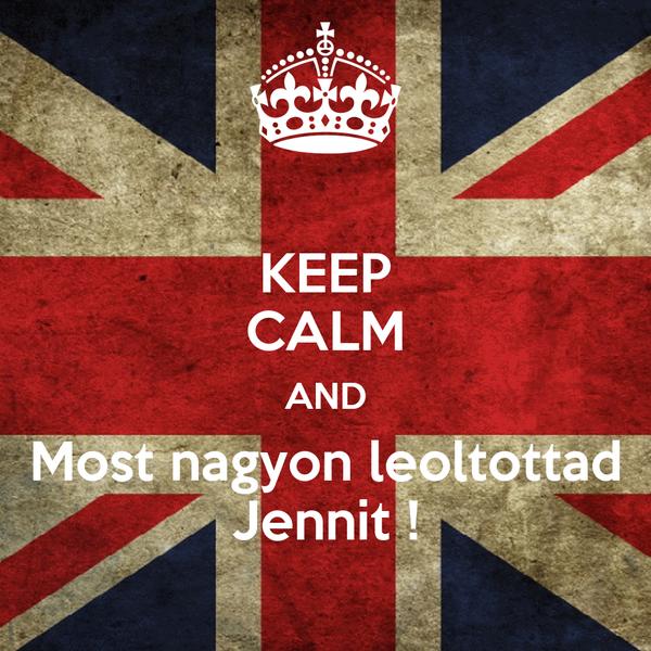KEEP CALM AND Most nagyon leoltottad Jennit !