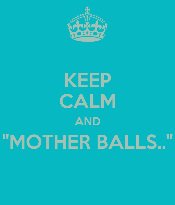 "KEEP CALM AND ""MOTHER BALLS.."""