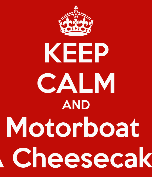 KEEP CALM AND Motorboat  A Cheesecake