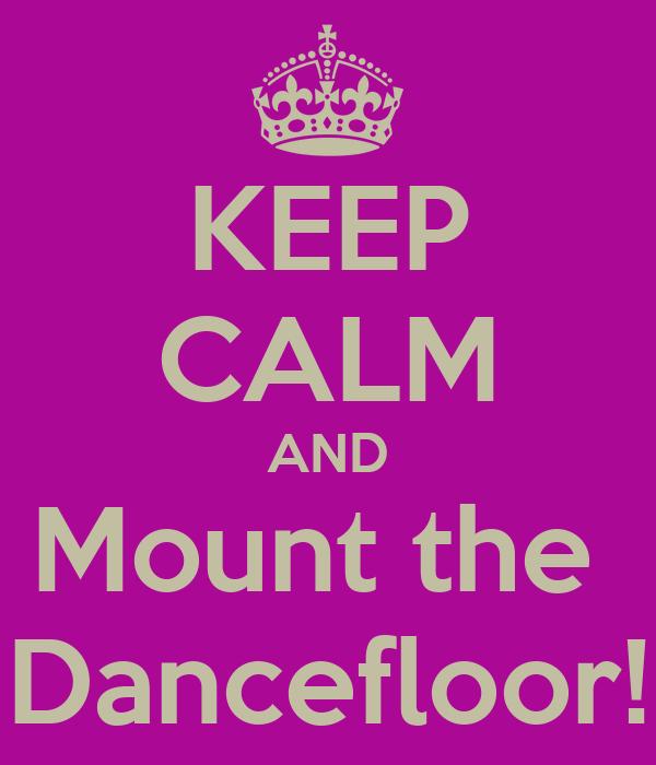 KEEP CALM AND Mount the  Dancefloor!