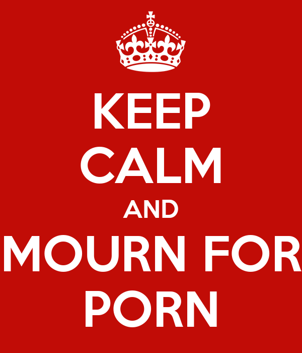KEEP CALM AND MOURN FOR PORN