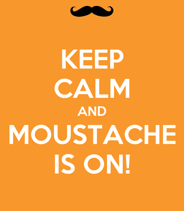 KEEP CALM AND MOUSTACHE IS ON!