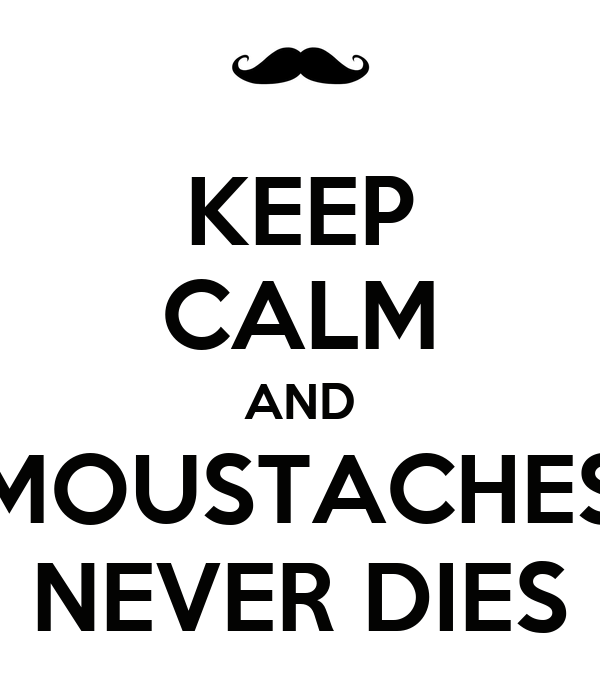 KEEP CALM AND MOUSTACHES NEVER DIES