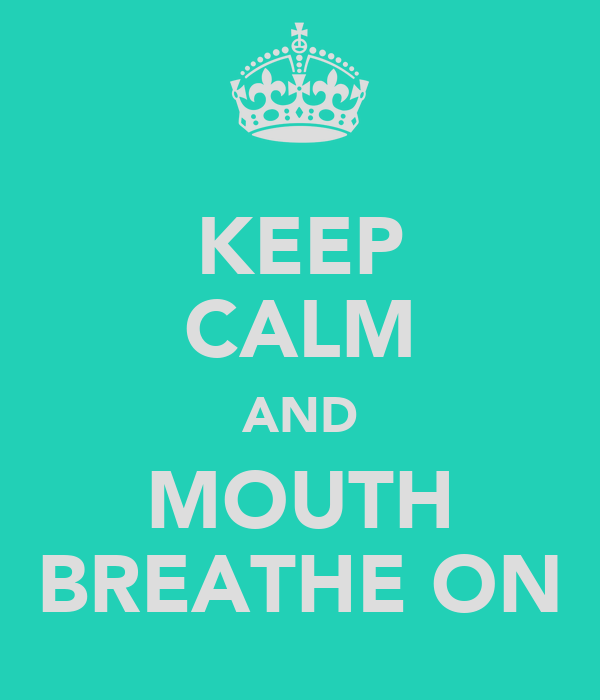 KEEP CALM AND MOUTH BREATHE ON
