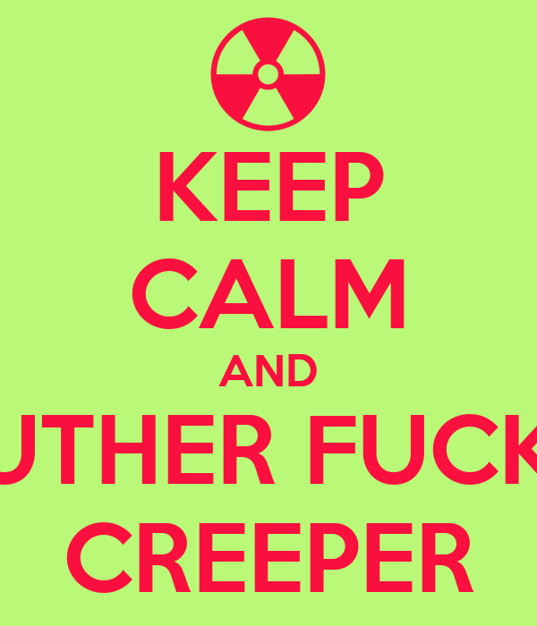 KEEP CALM AND MOUTHER FUCKING CREEPER