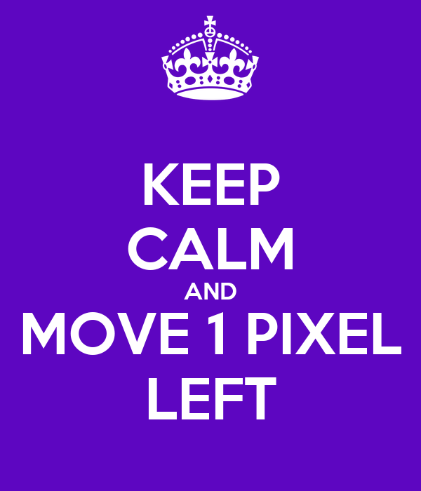 KEEP CALM AND MOVE 1 PIXEL LEFT