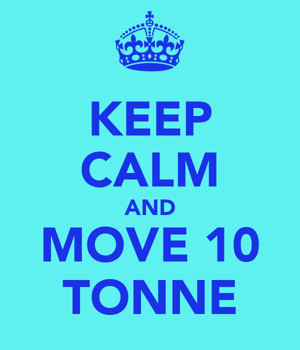KEEP CALM AND MOVE 10 TONNE