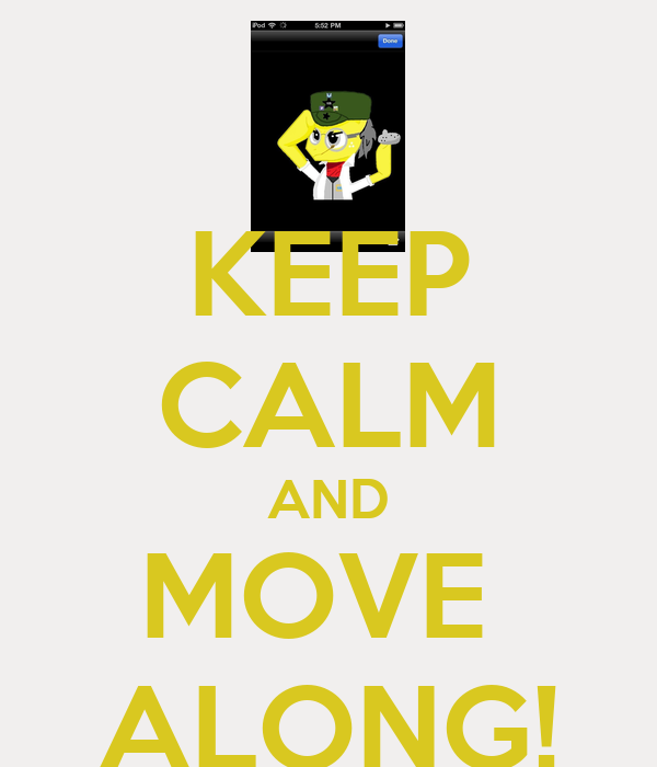 KEEP CALM AND MOVE  ALONG!