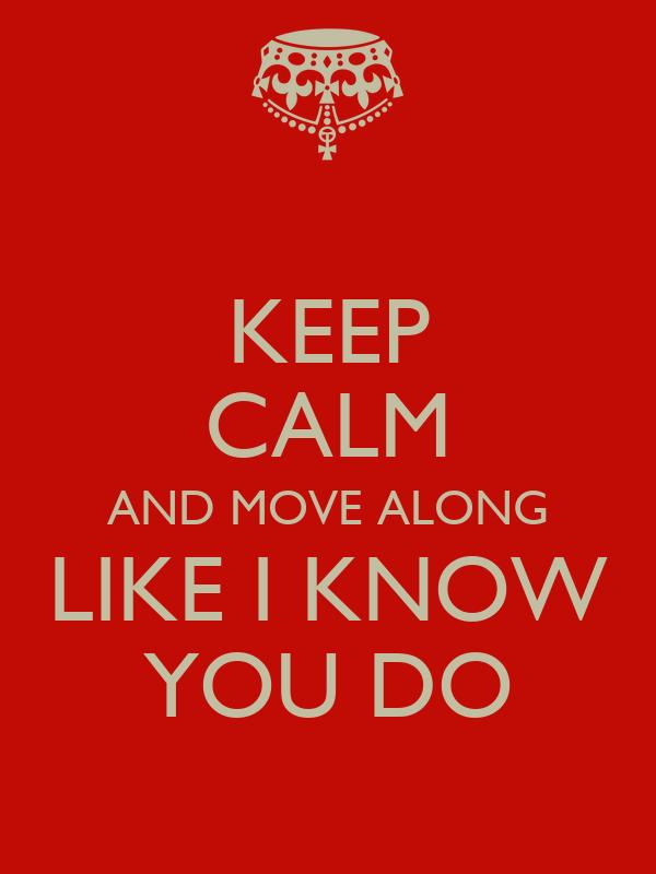KEEP CALM AND MOVE ALONG LIKE I KNOW YOU DO