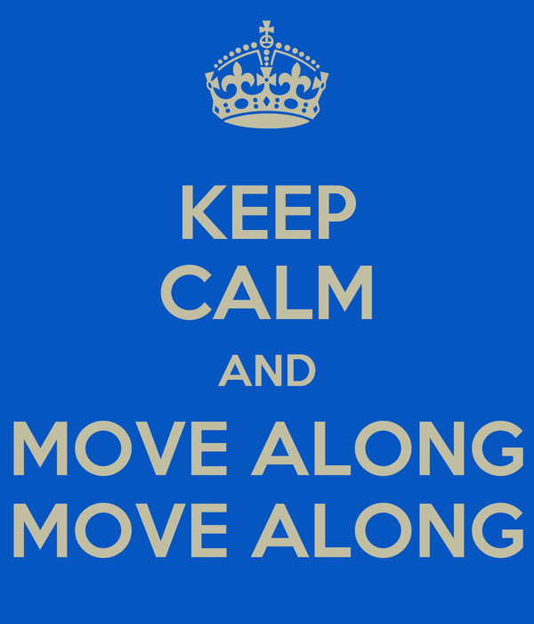 KEEP CALM AND MOVE ALONG MOVE ALONG