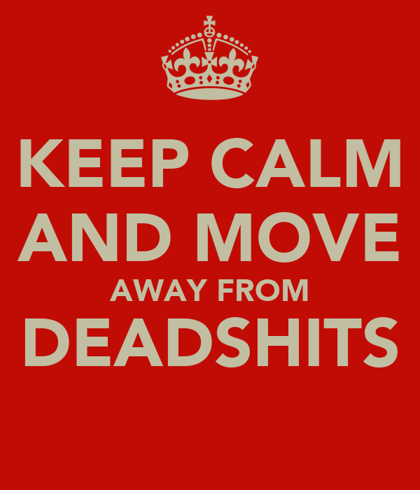 KEEP CALM AND MOVE AWAY FROM DEADSHITS