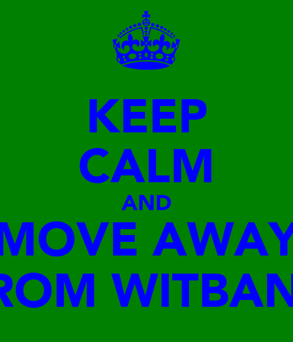 KEEP CALM AND MOVE AWAY FROM WITBANK