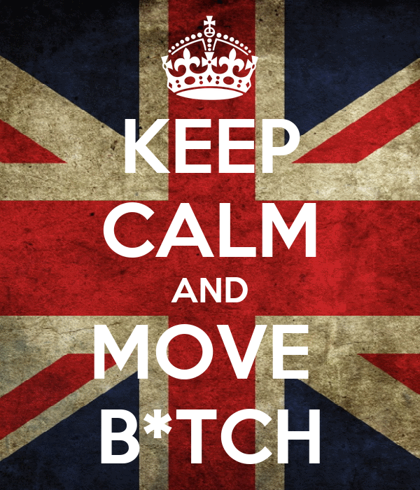 KEEP CALM AND MOVE  B*TCH