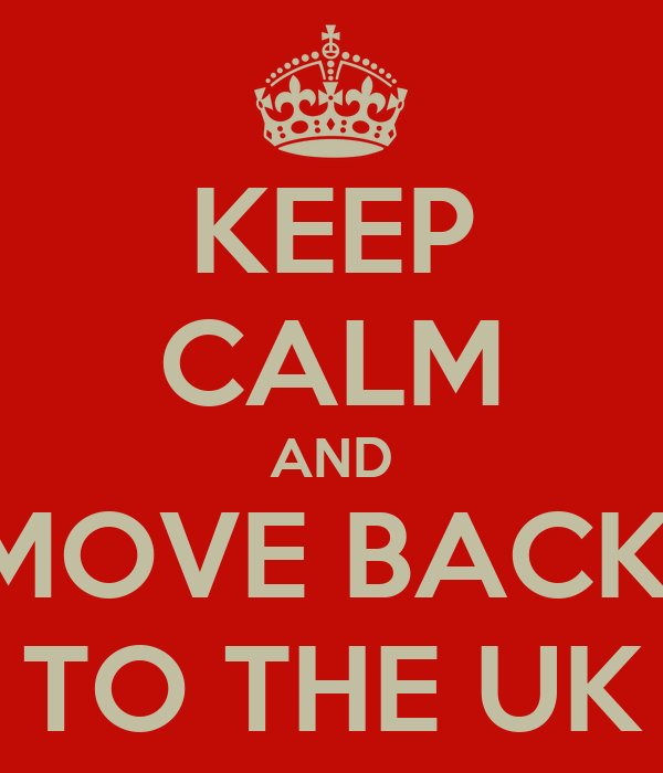 KEEP CALM AND MOVE BACK  TO THE UK