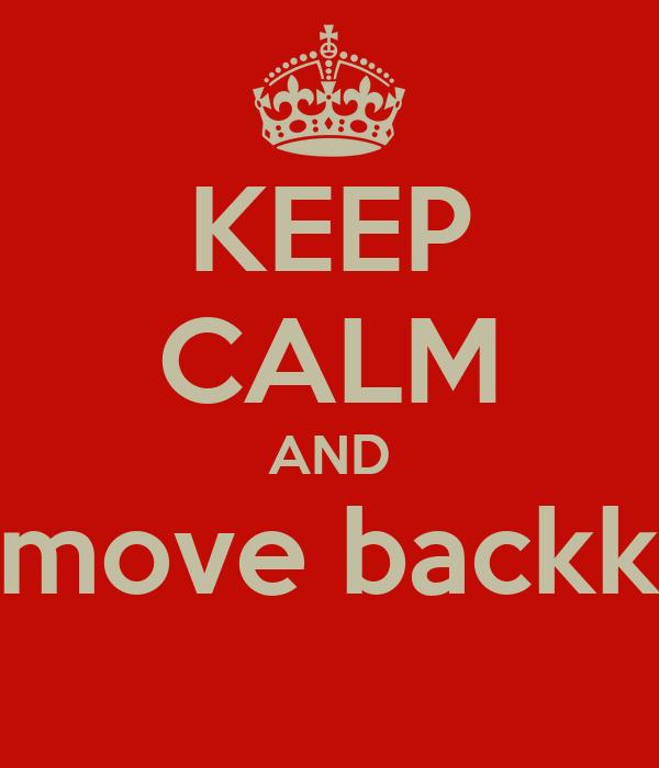KEEP CALM AND move backk