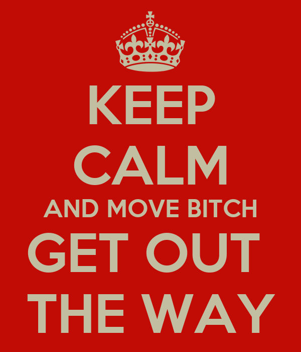 KEEP CALM AND MOVE BITCH GET OUT  THE WAY