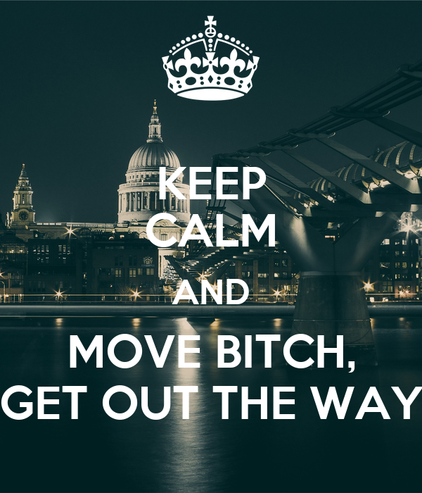 KEEP CALM AND MOVE BITCH, GET OUT THE WAY