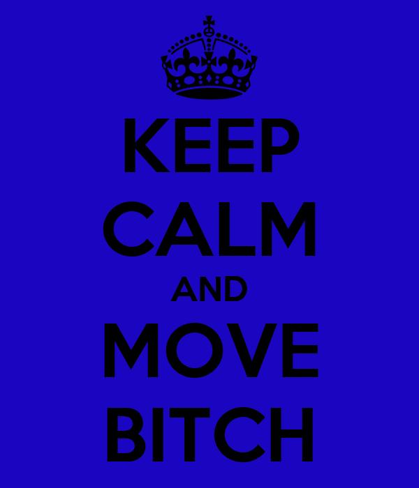 KEEP CALM AND MOVE BITCH