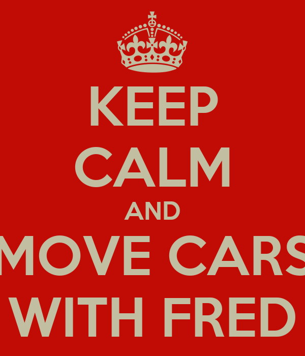 KEEP CALM AND MOVE CARS WITH FRED
