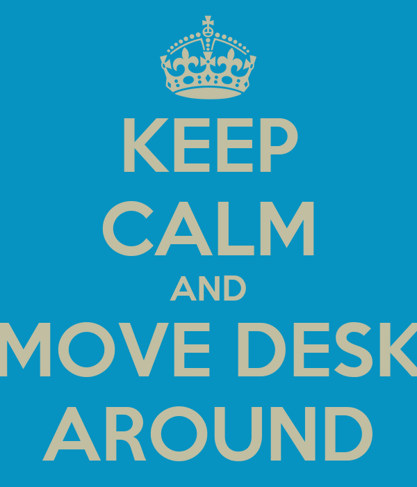 KEEP CALM AND MOVE DESK AROUND