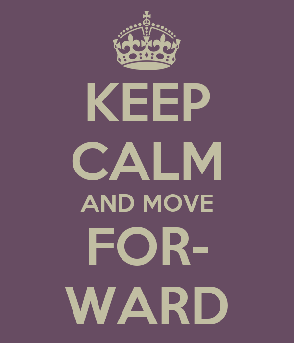 KEEP CALM AND MOVE FOR- WARD