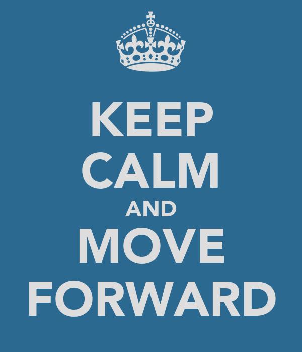 KEEP CALM AND MOVE FORWARD