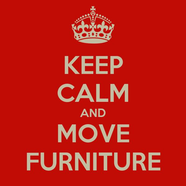 KEEP CALM AND MOVE FURNITURE
