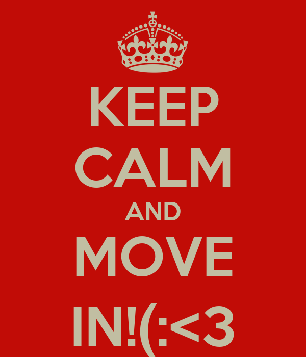 KEEP CALM AND MOVE IN!(:<3