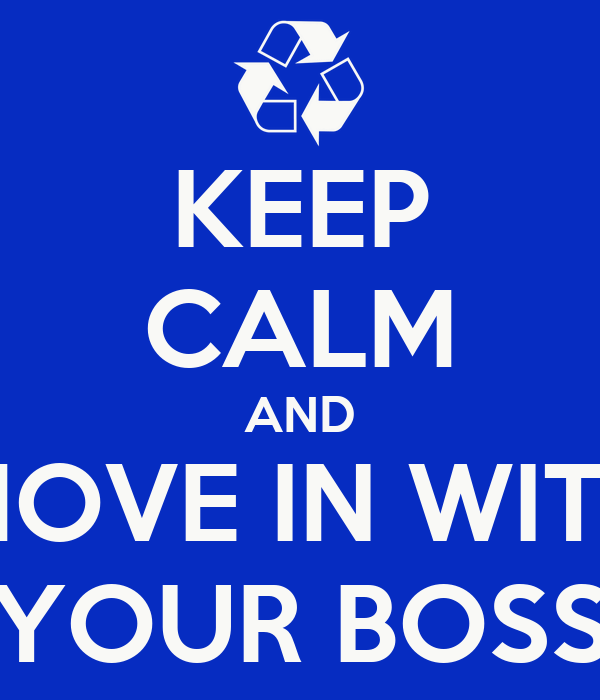 KEEP CALM AND MOVE IN WITH YOUR BOSS