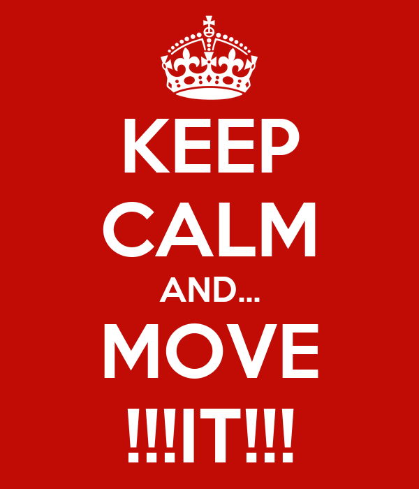 KEEP CALM AND... MOVE !!!IT!!!