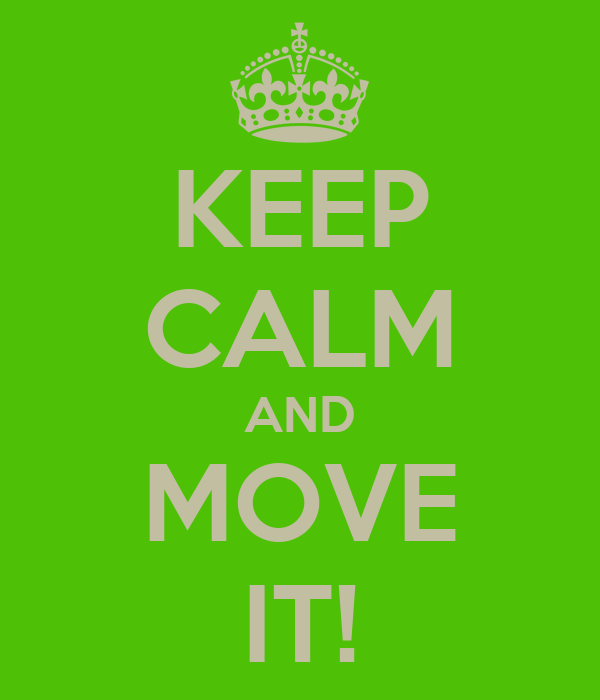KEEP CALM AND MOVE IT!