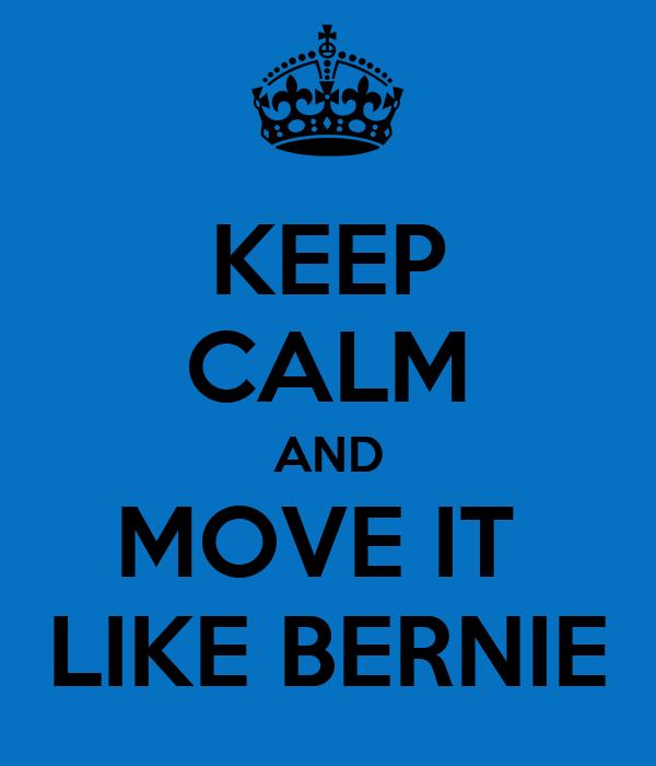 KEEP CALM AND MOVE IT  LIKE BERNIE