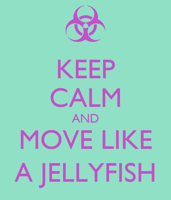 KEEP CALM AND MOVE LIKE A JELLYFISH