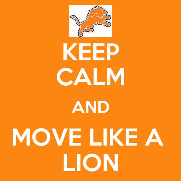 KEEP CALM AND MOVE LIKE A  LION