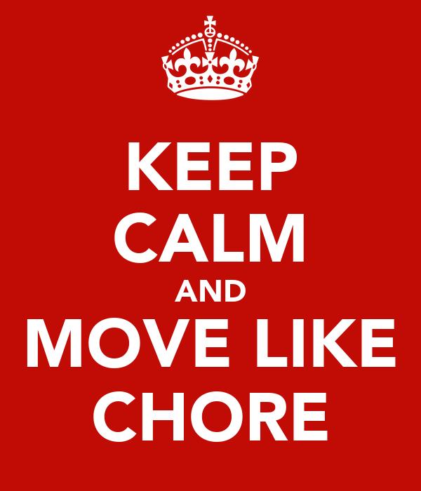 KEEP CALM AND MOVE LIKE CHORE
