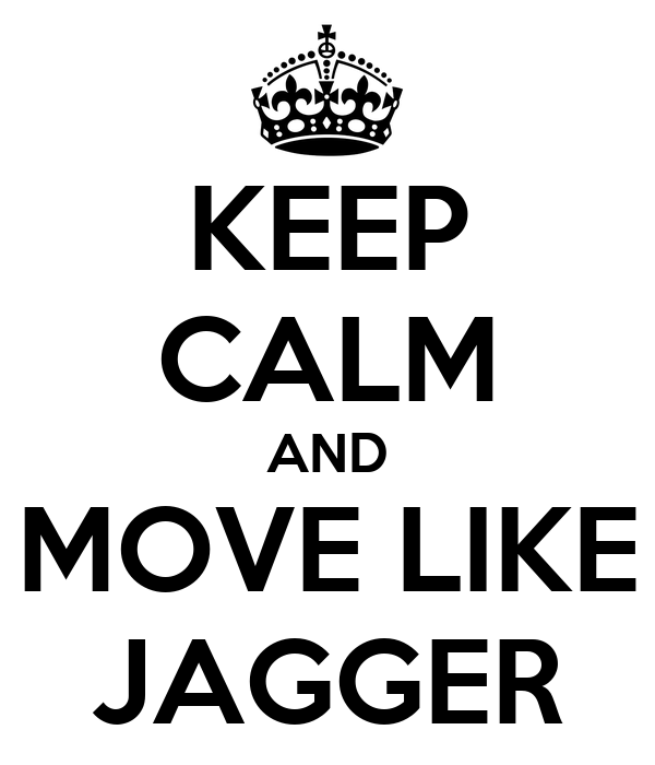 KEEP CALM AND MOVE LIKE JAGGER