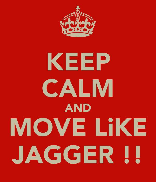 KEEP CALM AND MOVE LiKE JAGGER !!