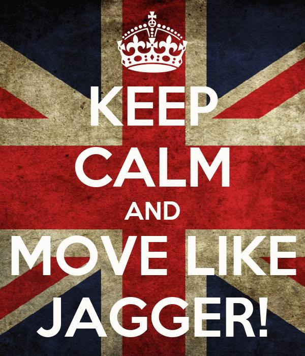 KEEP CALM AND MOVE LIKE JAGGER!