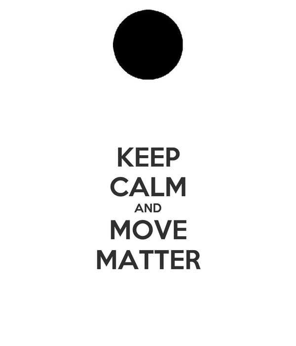 KEEP CALM AND MOVE MATTER
