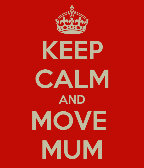 KEEP CALM AND MOVE  MUM