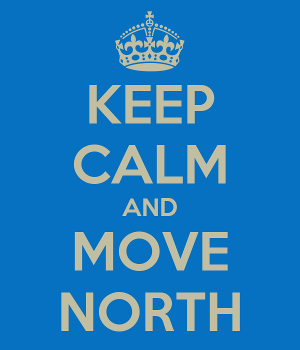 KEEP CALM AND MOVE NORTH