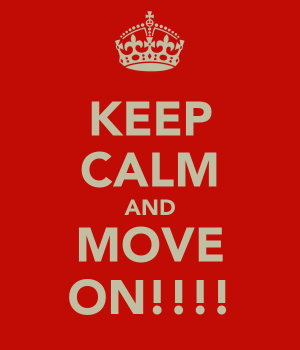 KEEP CALM AND MOVE ON!!!!