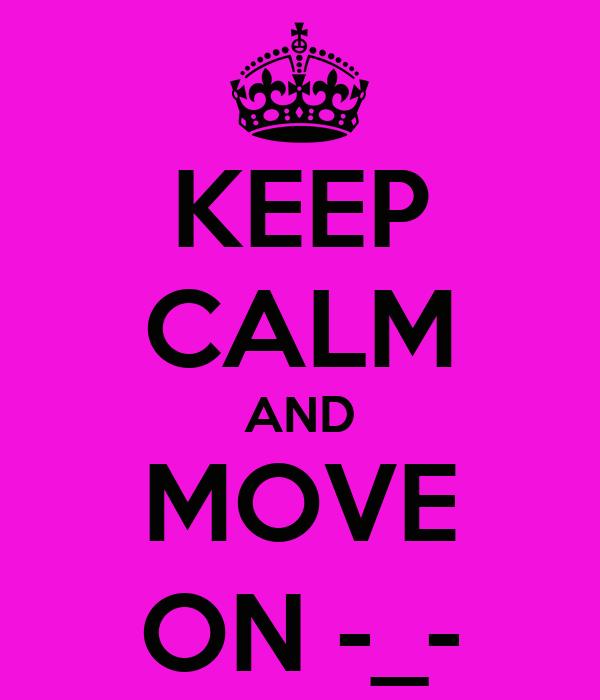 KEEP CALM AND MOVE ON -_-