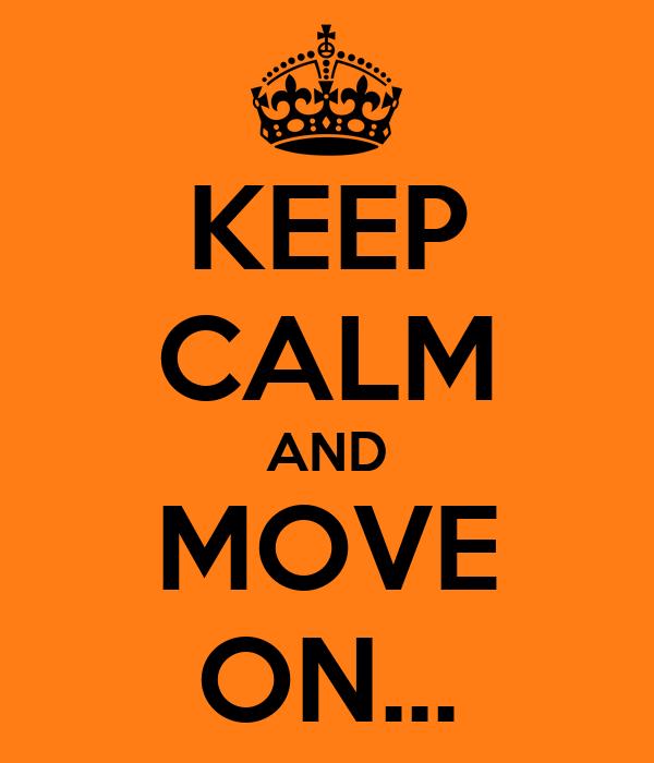 KEEP CALM AND MOVE ON...