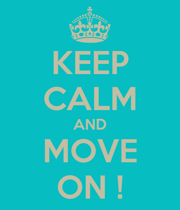 KEEP CALM AND MOVE ON !