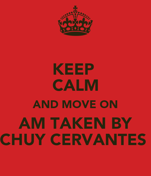 KEEP  CALM AND MOVE ON AM TAKEN BY CHUY CERVANTES