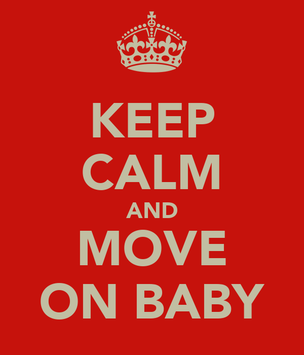 KEEP CALM AND MOVE ON BABY