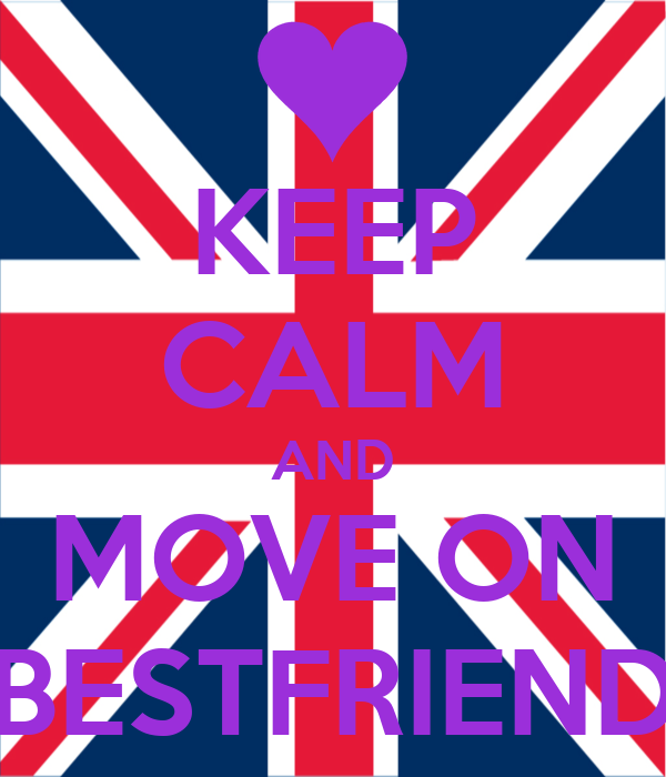 KEEP CALM AND MOVE ON BESTFRIEND